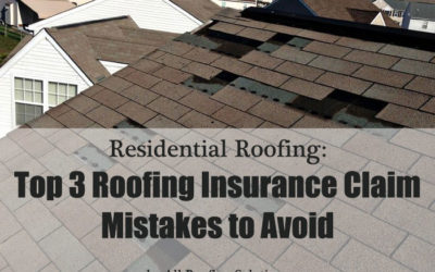 Top 3 Roofing Insurance Claim Mistakes To Avoid